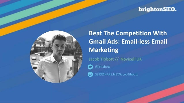 Beat The Competition With Gmail Ads: Email-less Email Marketing Jacob Tibbott // Novicell UK SLIDESHARE.NET/JacobTibbott @...