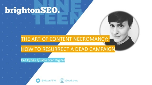 @katkynes THE ART OF CONTENT NECROMANCY: HOW TO RESURRECT A DEAD CAMPAIGN Kat Kynes // Pole Star Digital @kittenFTW