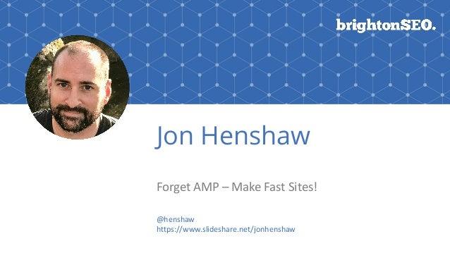 Jon Henshaw ForgetAMP–MakeFastSites! @henshaw https://www.slideshare.net/jonhenshaw