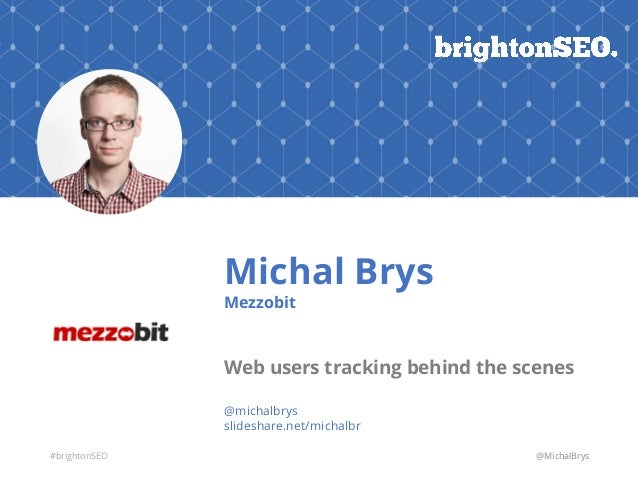 #brightonSEO Michal Brys Mezzobit Web users tracking behind the scenes @michalbrys slideshare.net/michalbr @MichalBrys