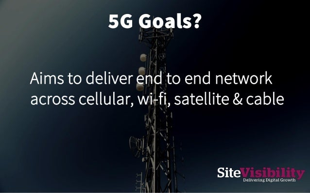5G Goals? Aims to deliver end to end network across cellular, wi-fi, satellite & cable