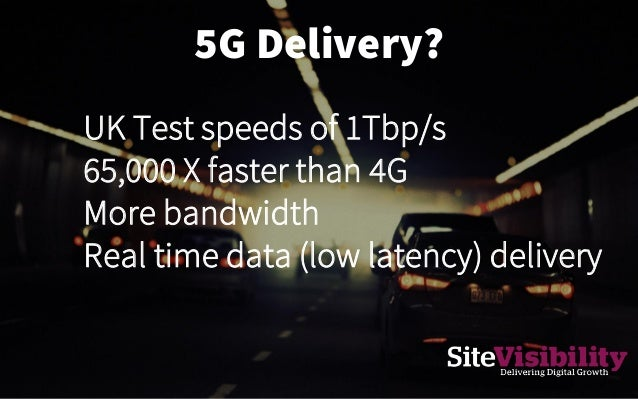 5G Delivery? UK Test speeds of 1Tbp/s 65,000 X faster than 4G More bandwidth Real time data (low latency) delivery