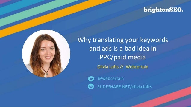 Why translating your keywords and ads is a bad idea in PPC/paid media Olivia Lofts // Webcertain SLIDESHARE.NET/olivia.lof...