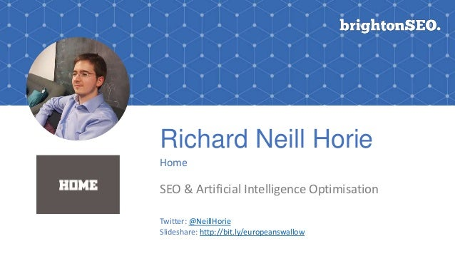 Richard Neill Horie Home SEO & Artificial Intelligence Optimisation Twitter: @NeillHorie Slideshare: http://bit.ly/europea...