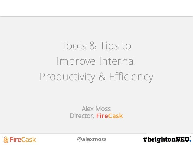 @alexmoss # Tools & Tips to Improve Internal Productivity & Efficiency Alex Moss Director, FireCask
