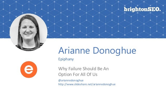 Arianne Donoghue Epiphany Why Failure Should Be An Option For All Of Us @ariannedonoghue http://www.slideshare.net/arianne...