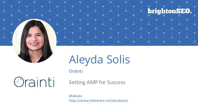 Aleyda Solis Orainti Setting	AMP	for	Success @aleyda		 https://www.slideshare.net/aleydasolis