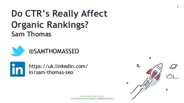 1 www.climb-online.co.uk © 2015 Climb Online Limited. All Rights Reserved. Do CTR's Really Affect Organic Rankings? @SAMTH...