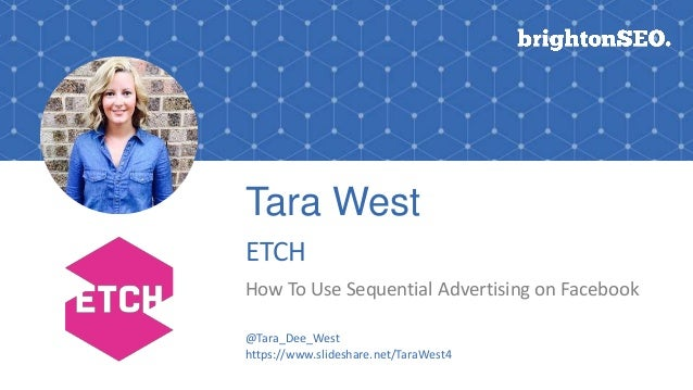 Tara West ETCH How To Use Sequential Advertising on Facebook @Tara_Dee_West https://www.slideshare.net/TaraWest4