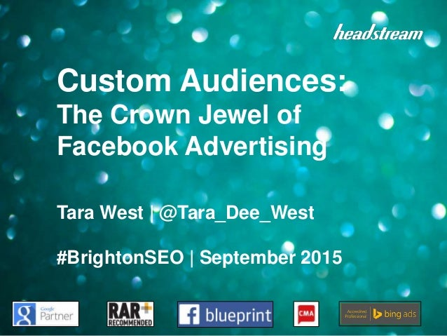Custom Audiences: The Crown Jewel of Facebook Advertising Tara West | @Tara_Dee_West #BrightonSEO | September 2015