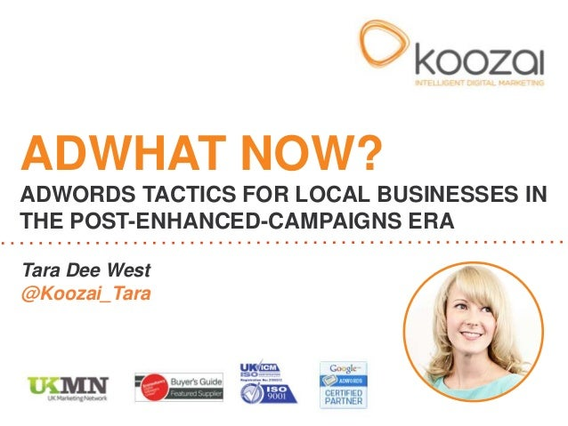 Tara Dee West @Koozai_Tara ADWHAT NOW? ADWORDS TACTICS FOR LOCAL BUSINESSES IN THE POST-ENHANCED-CAMPAIGNS ERA