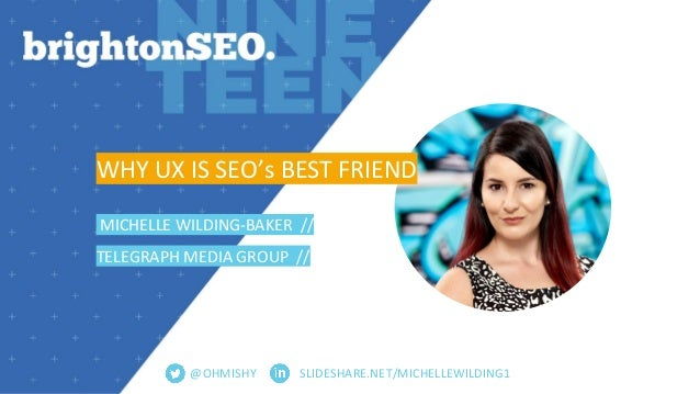 SLIDESHARE.NET/MICHELLEWILDING1 WHY UX IS SEO's BEST FRIEND MICHELLE WILDING-BAKER // TELEGRAPH MEDIA GROUP // @OHMISHY