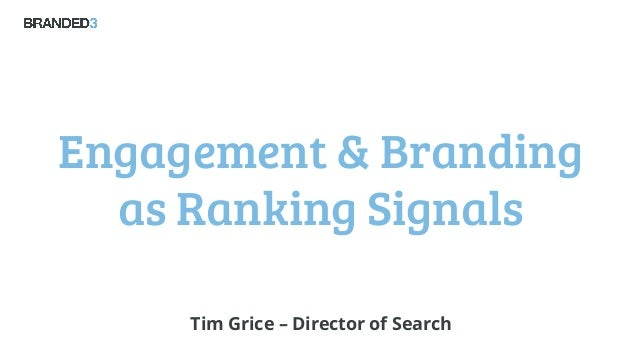 Engagement & Branding as Ranking Signals Tim Grice – Director of Search