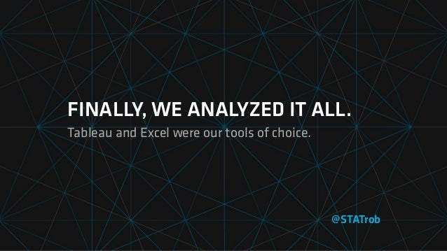 FINALLY, WE ANALYZED IT ALL. Tableau and Excel were our tools of choice. @STATrob