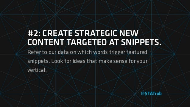 #2: CREATE STRATEGIC NEW CONTENT TARGETED AT SNIPPETS. Refer to our data on which words trigger featured snippets. Look fo...