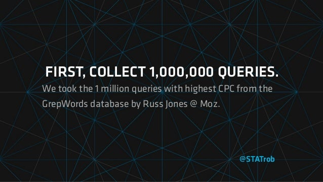 FIRST, COLLECT 1,000,000 QUERIES. We took the 1 million queries with highest CPC from the GrepWords database by Russ Jones...