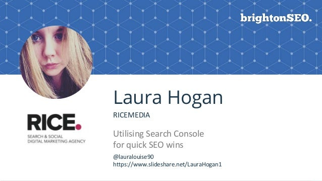 BRAUMGroup 1 Laura Hogan RICEMEDIA Utilising Search Console for quick SEO wins Logo here @lauralouise90 https://www.slides...