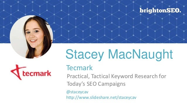 Stacey MacNaught Tecmark Practical, Tactical Keyword Research for Today's SEO Campaigns @staceycav http://www.slideshare.n...
