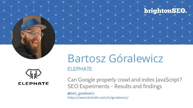 Bartosz Góralewicz ELEPHATE Can Google properly crawl and index JavaScript? SEO Experiments - Results and findings @bart_g...