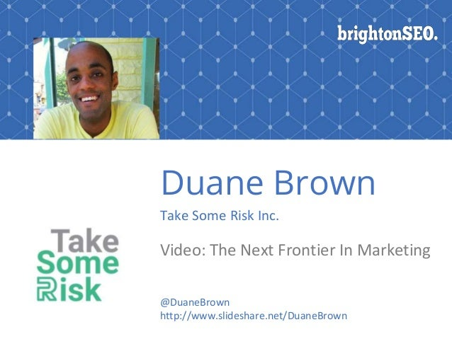 Duane Brown Take Some Risk Inc. Video: The Next Frontier In Marketing @DuaneBrown http://www.slideshare.net/DuaneBrown