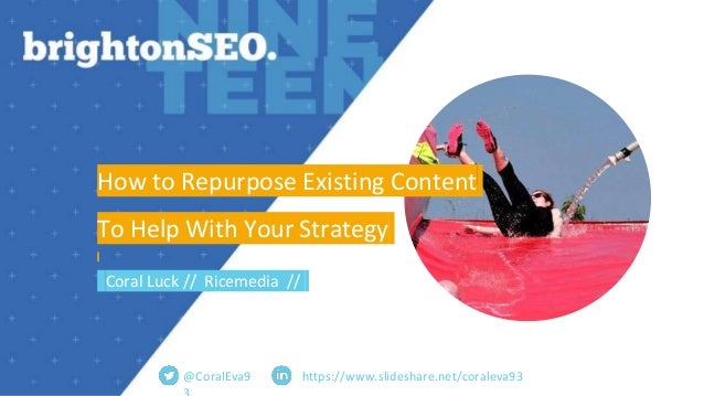 https://www.slideshare.net/coraleva93 How to Repurpose Existing Content To Help With Your Strategy Coral Luck // Ricemedia...