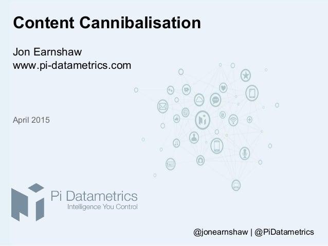 Content Cannibalisation Jon Earnshaw www.pi-datametrics.com April 2015 @jonearnshaw | @PiDatametrics