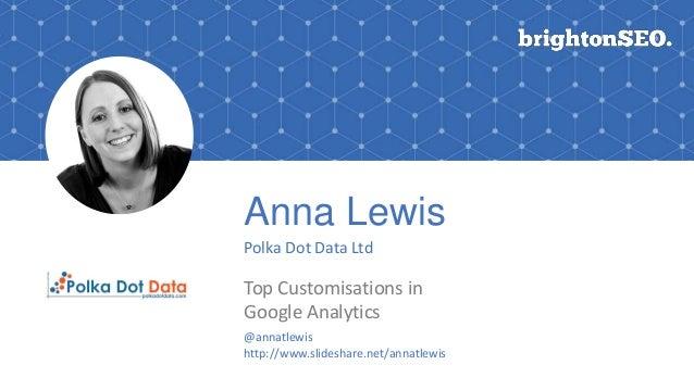 Anna Lewis Polka Dot Data Ltd Top Customisations in Google Analytics Logo here @annatlewis http://www.slideshare.net/annat...
