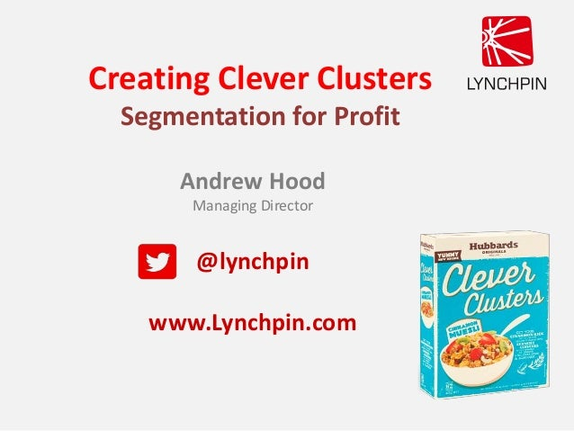Creating Clever Clusters Segmentation for Profit Andrew Hood Managing Director @lynchpin www.Lynchpin.com
