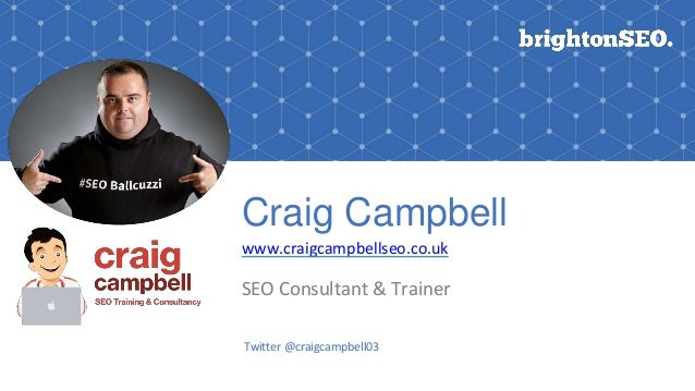 Craig Campbell www.craigcampbellseo.co.uk SEO Consultant & Trainer Twitter @craigcampbell03