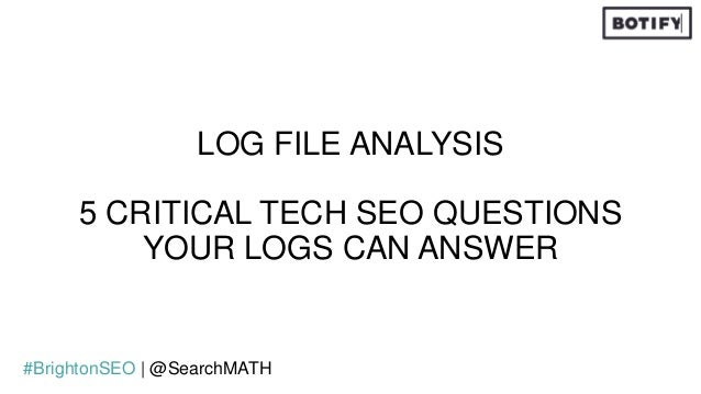 LOG FILE ANALYSIS 5 CRITICAL TECH SEO QUESTIONS YOUR LOGS CAN ANSWER #BrightonSEO   @SearchMATH