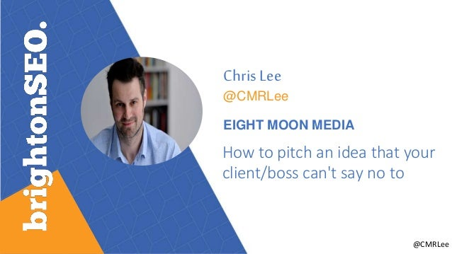 @CMRLee Chris Lee @CMRLee EIGHT MOON MEDIA How to pitch an idea that your client/boss can't say no to
