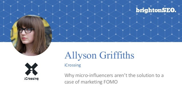 Allyson Griffiths iCrossing Why	micro-influencers	aren't	the	solution	to	a	 case	of	marketing	FOMO