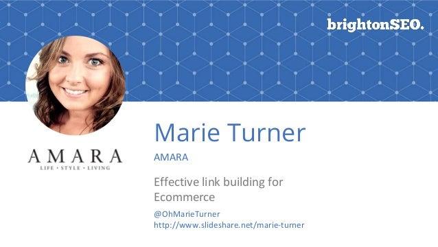 Marie Turner AMARA Effective link building for Ecommerce @OhMarieTurner http://www.slideshare.net/marie-turner
