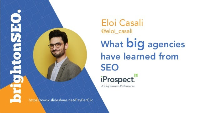 Eloi Casali @eloi_casali What big agencies have learned from SEO https://www.slideshare.net/PayPerClic