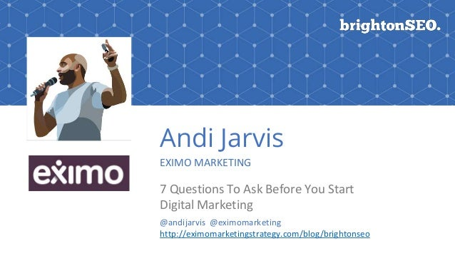 Andi Jarvis EXIMO MARKETING 7 Questions To Ask Before You Start Digital Marketing @andijarvis @eximomarketing http://eximo...