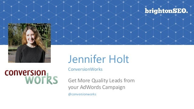 Jennifer Holt ConversionWorks Get More Quality Leads from your AdWords Campaign @conversionworks