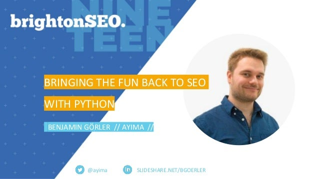SLIDESHARE.NET/BGOERLER BRINGING THE FUN BACK TO SEO WITH PYTHON BENJAMIN GÖRLER // AYIMA // @ayima