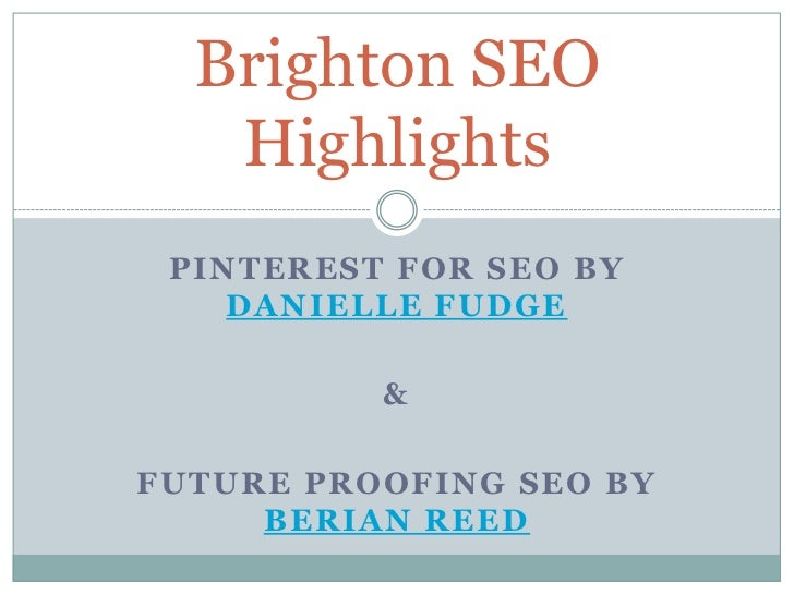 Brighton SEO   Highlights PINTEREST FOR SEO BY    DANIELLE FUDGE          &FUTURE PROOFING SEO BY     BERIAN REED