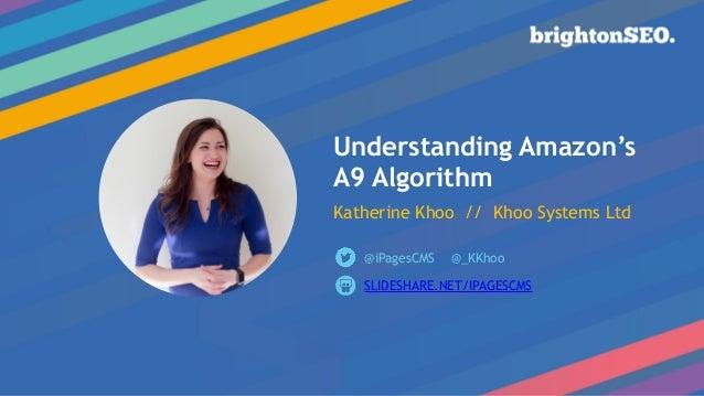 Understanding Amazon's A9 Algorithm  Katherine Khoo // Khoo Systems Ltd SLIDESHARE.NET/IPAGESCMS @iPagesCMS @_KKhoo