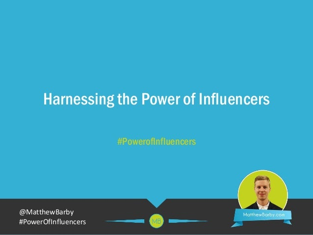 @MatthewBarby #PowerOfInfluencers Harnessing the Power of Influencers #PowerofInfluencers