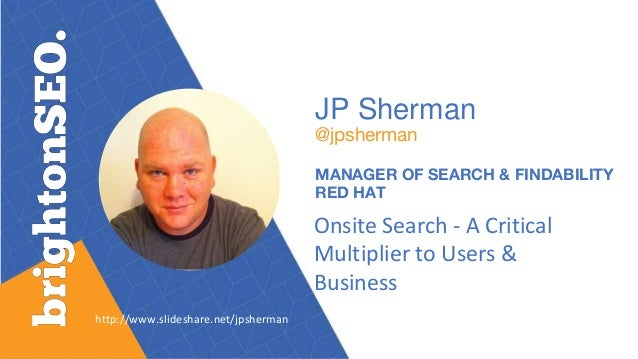 JP Sherman @jpsherman MANAGER OF SEARCH & FINDABILITY RED HAT Onsite Search - A Critical Multiplier to Users & Business ht...