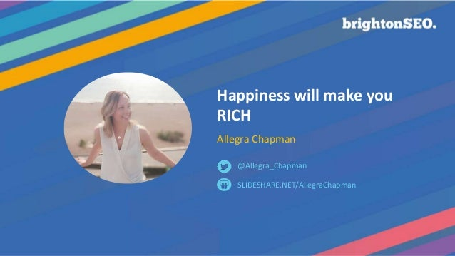 Happiness will make you RICH Allegra Chapman SLIDESHARE.NET/AllegraChapman @Allegra_Chapman