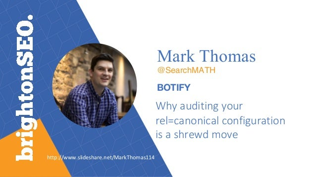 Mark Thomas @SearchMATH BOTIFY Why	auditing	your	 rel=canonical	configuration	 is	a	shrewd	move http://www.slideshare.net/...