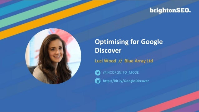 Optimising for Google Discover Luci Wood // Blue Array Ltd http://bit.ly/GoogleDiscover @INCORGNITO_MODE