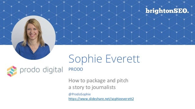 Sophie Everett PRODO How to package and pitch a story to journalists @ProdoSophie https://www.slideshare.net/sophieeverett2