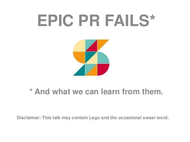 EPIC PR FAILS* * And what we can learn from them. Disclaimer: This talk may contain Lego and the occasional swear word.