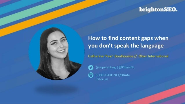How to find content gaps when you don't speak the language Catherine 'Pear' Goulbourne // Oban International SLIDESHARE.NE...