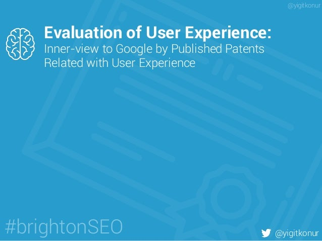 Evaluation of User Experience: Inner-view to Google by Published Patents Related with User Experience @yigitkonur#brighton...