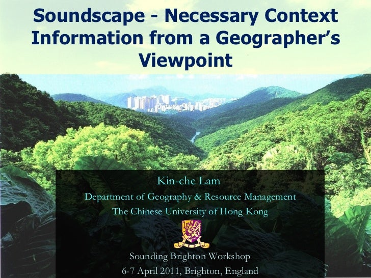 Soundscape - Necessary Context Information from a Geographer's Viewpoint Kin-che Lam  Department of Geography & Resource M...