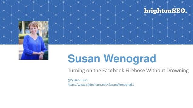 Susan Wenograd Turning on the Facebook Firehose Without Drowning @SusanEDub http://www.slideshare.net/SusanWenograd1